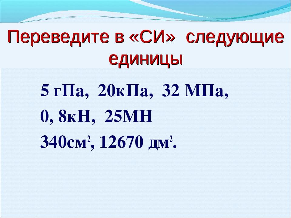 Переведите в «СИ» следующие единицы 5 гПа, 20кПа, 32 МПа, 0, 8кН, 25МН 340см2...