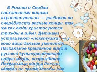 В России и Сербии пасхальными яйцами «христосуются» — разбивая по очерёдност
