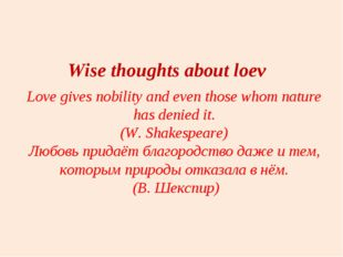 Love gives nobility and even those whom nature has denied it. (W. Shakespeare
