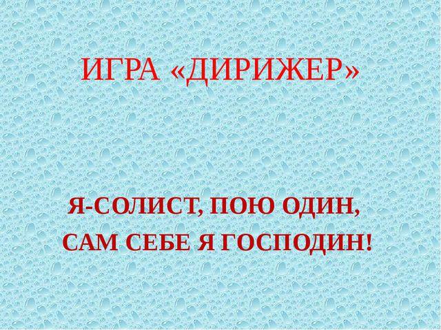 ИГРА «ДИРИЖЕР» Я-СОЛИСТ, ПОЮ ОДИН, САМ СЕБЕ Я ГОСПОДИН!