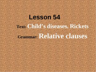 Lesson 54 Text: Child's diseases. Rickets Grammar: Relative clauses