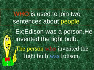 WHO:is used to join two sentences about people. Ex;Edison was a person.He inv