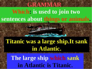 GRAMMAR Which: is used to join two sentences about things or animals. Titanic