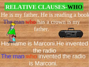 RELATIVE CLAUSES-WHO He is my father. He is reading a book. The man who has a