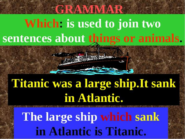 GRAMMAR Which: is used to join two sentences about things or animals. Titanic...