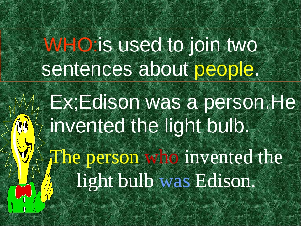 WHO:is used to join two sentences about people. Ex;Edison was a person.He inv...