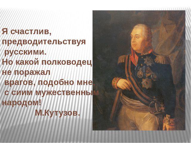 Я счастлив, предводительствуя русскими. Но какой полководец не поражал враго...