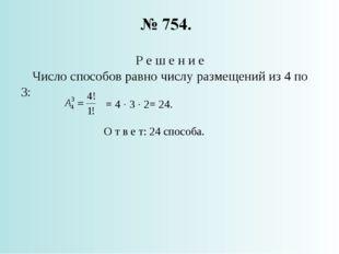 Р е ш е н и е Число способов равно числу размещений из 4 по 3: = 4 · 3 · 2= 2