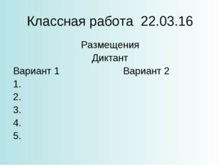 Классная работа 22.03.16 Размещения Диктант Вариант 1Вариант 2 1. 2. 3. 4.