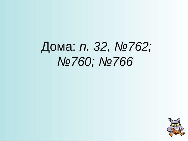 Дома: п. 32, №762; №760; №766