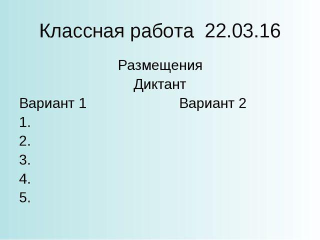 Классная работа 22.03.16 Размещения Диктант Вариант 1Вариант 2 1. 2. 3. 4....
