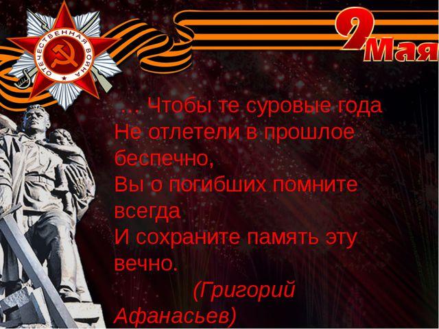 … Чтобы те суровые года Не отлетели в прошлое беспечно, Вы о погибших помнит...