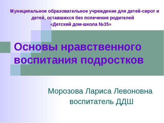 Основы нравственного воспитания подростков Морозова Лариса Левоновна воспитат...