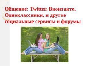 Общение: Twitter, Вконтакте, Одноклассники, и другие социальные сервисы и фор