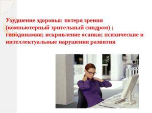 Ухудшение здоровья: потеря зрения (компьютерный зрительный синдром) ; гиподин