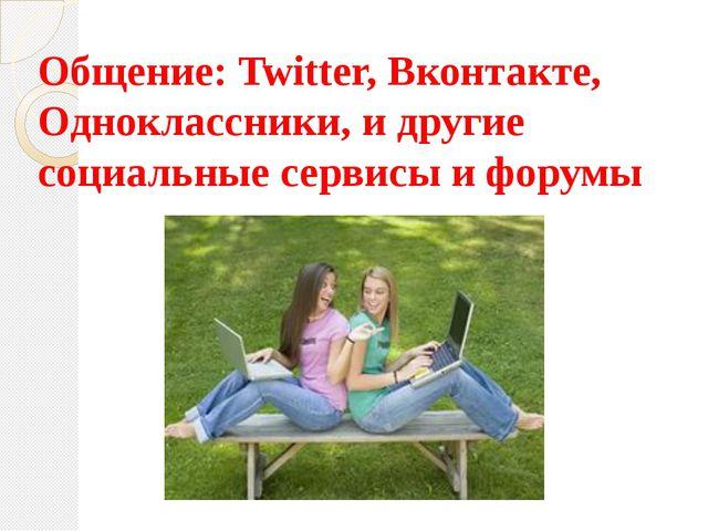 Общение: Twitter, Вконтакте, Одноклассники, и другие социальные сервисы и фор...