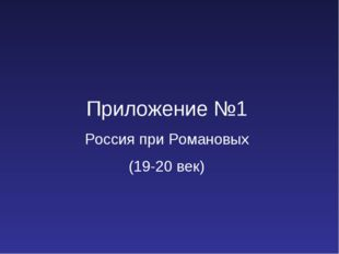 Приложение №1 Россия при Романовых (19-20 век)