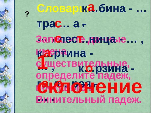 Словарь: к…бина - … , тра … а - … , Запишите данные имена существительные, оп...