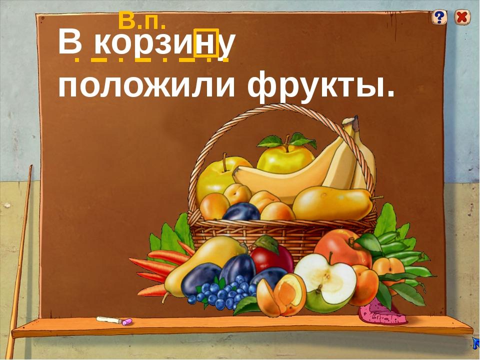 В корзину положили фрукты. В.п.