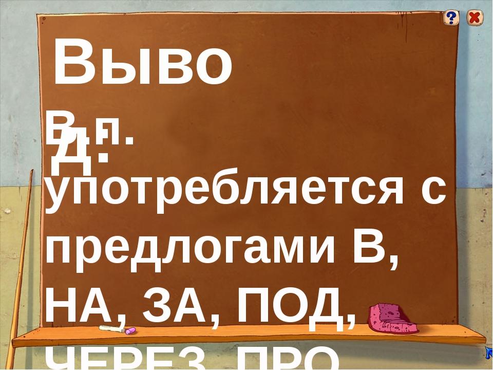 Вывод: В.п. употребляется с предлогами В, НА, ЗА, ПОД, ЧЕРЕЗ, ПРО, СКВОЗЬ.