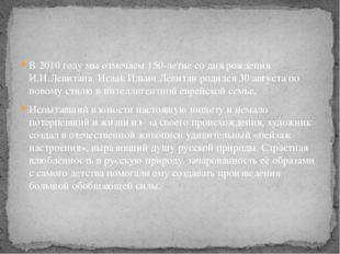 В 2010 году мы отмечаем 150-летие со дня рождения И.И.Левитана. Исаак Ильич Л