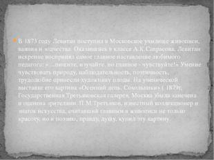 В 1873 году Левитан поступил в Московское училище живописи, ваяния и зодчеств