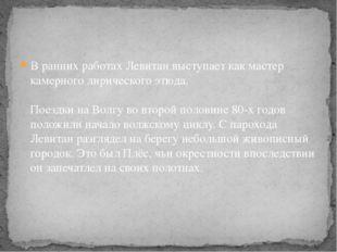 В ранних работах Левитан выступает как мастер камерного лирического этюда. По