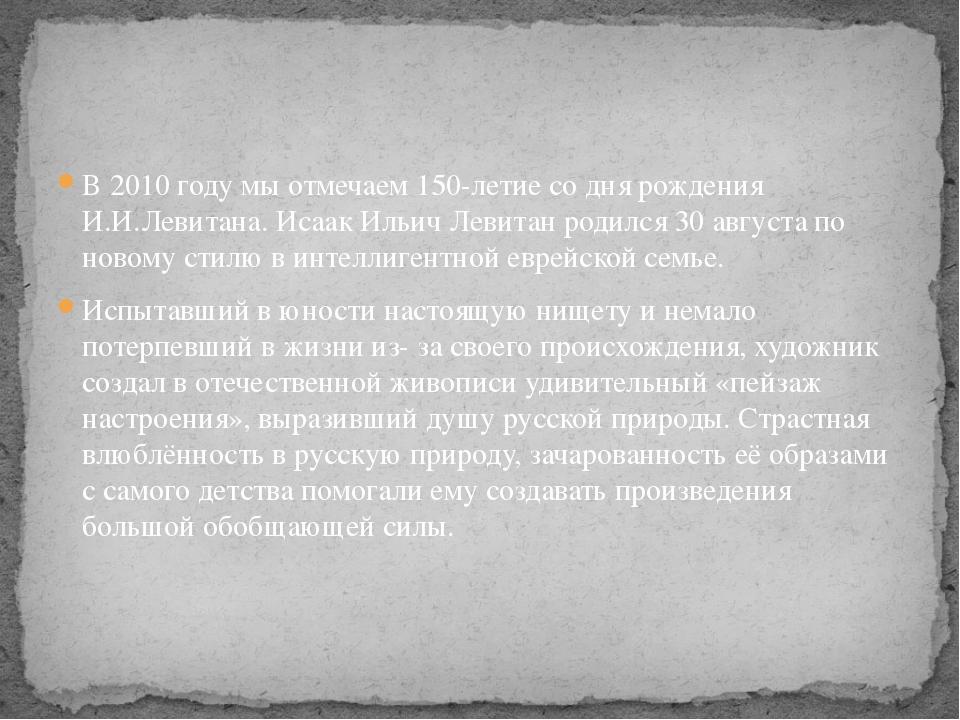 В 2010 году мы отмечаем 150-летие со дня рождения И.И.Левитана. Исаак Ильич Л...