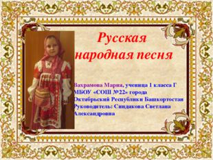 Русская народная песня Вахрамова Мария, ученица 1 класса Г МБОУ «СОШ №22» гор