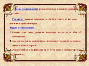 Цель исследования: познакомиться с русской народной песней. Задачи исследован