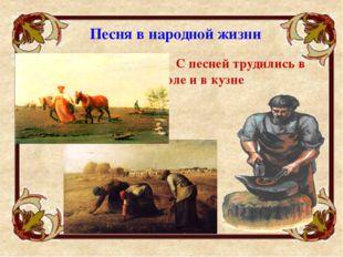 С песней трудились в поле и в кузне Песня в народной жизни