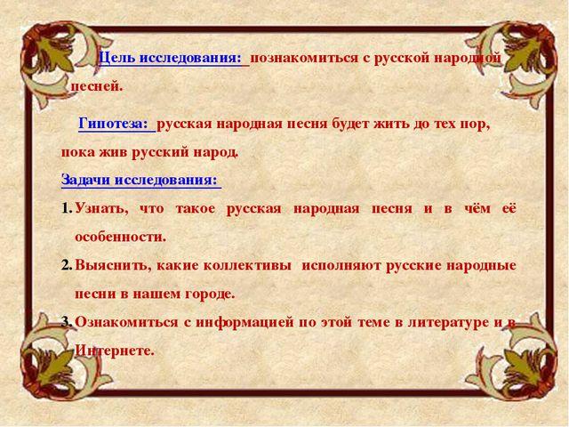 Цель исследования: познакомиться с русской народной песней. Задачи исследован...