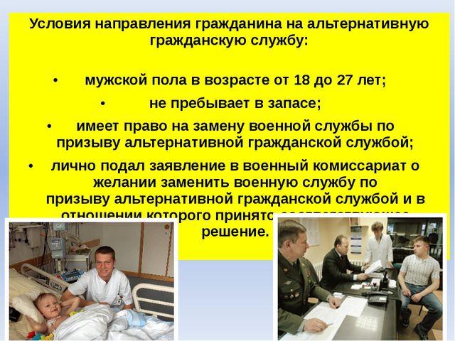 Условия направления гражданина наальтернативную гражданскую службу: мужской...