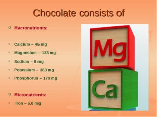 Chocolate consists of Macronutrients: Calcium – 45 mg Magnesium – 133 mg Sodi