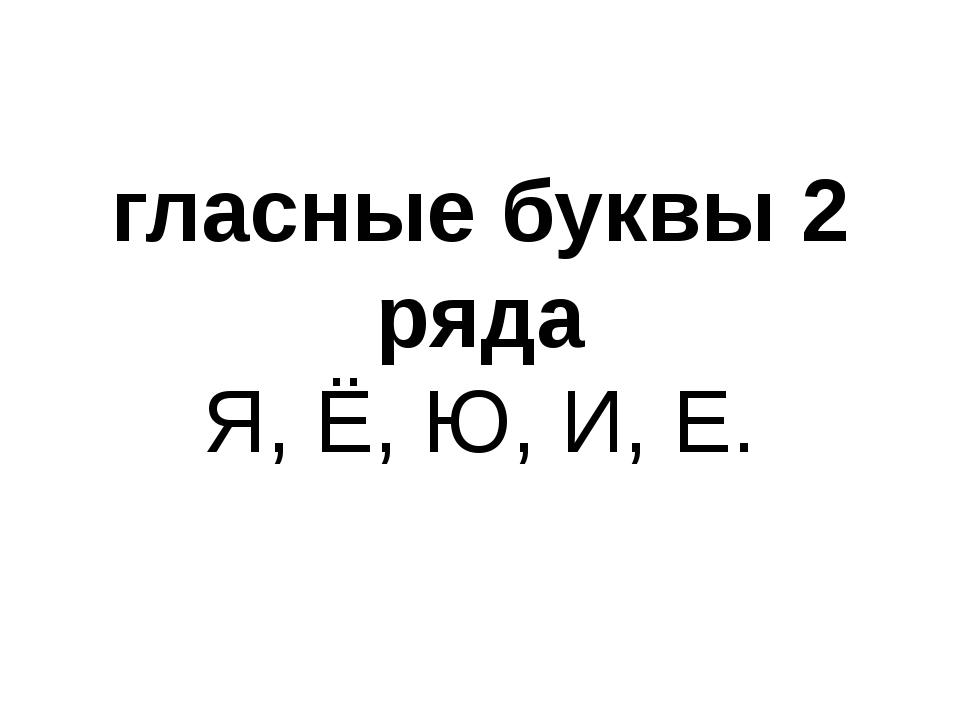 гласные буквы 2 ряда Я, Ё, Ю, И, Е.