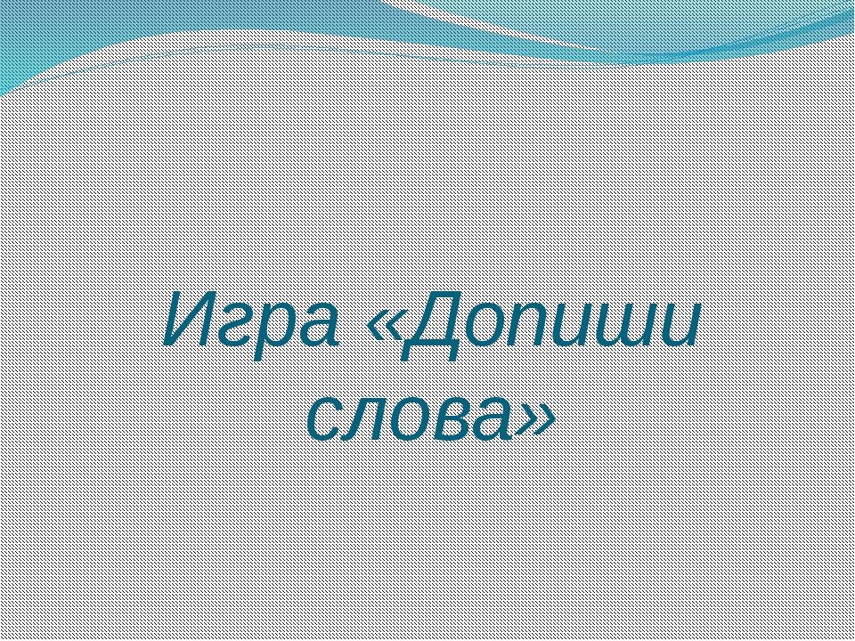 Игра «Допиши слова»
