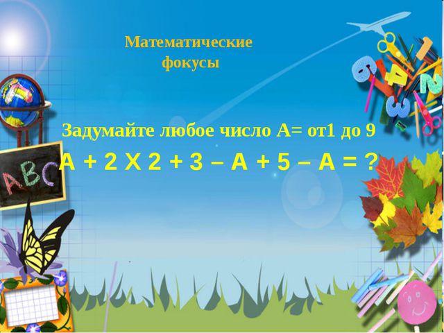 Математические фокусы Задумайте любое число А= от1 до 9 А + 2 Х 2 + 3 – А + 5...