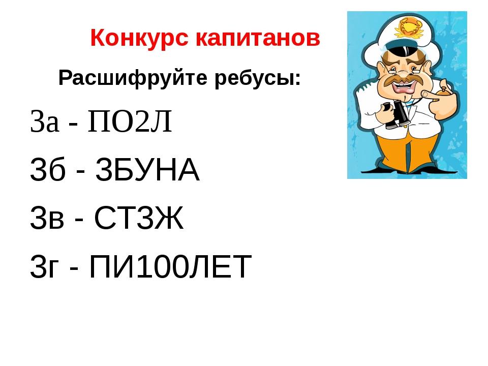 Конкурс капитанов Расшифруйте ребусы: 3а - ПО2Л 3б - 3БУНА 3в - СТ3Ж 3г - ПИ...