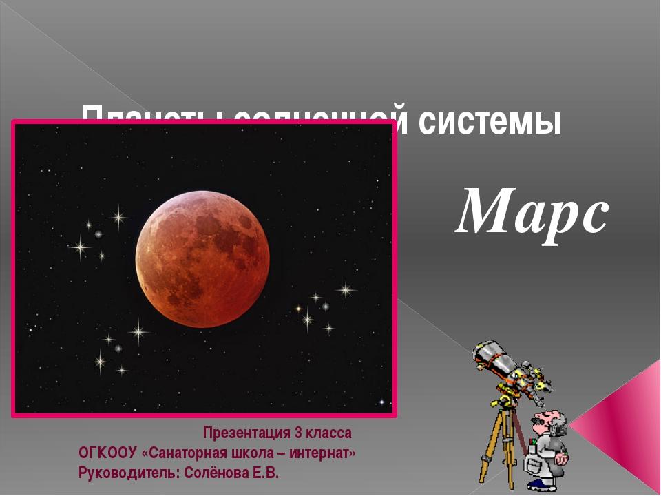 Планеты солнечной системы Марс Презентация 3 класса ОГКООУ «Санаторная школа...