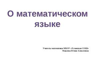 О математическом языке Учитель математики МБОУ «Усланская СОШ» Макеева Юлия
