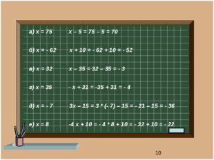 а) х = 75 х – 5 = 75 – 5 = 70 б) х = - 62 х + 10 = - 62 + 10 = - 52 в) х = 3