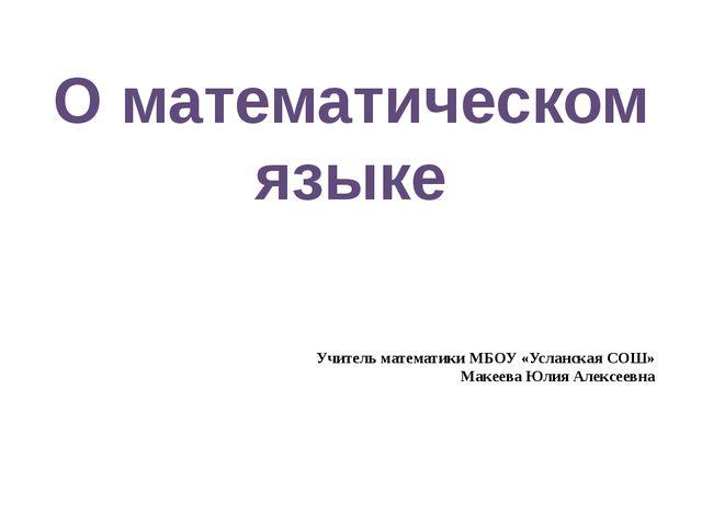 О математическом языке Учитель математики МБОУ «Усланская СОШ» Макеева Юлия...