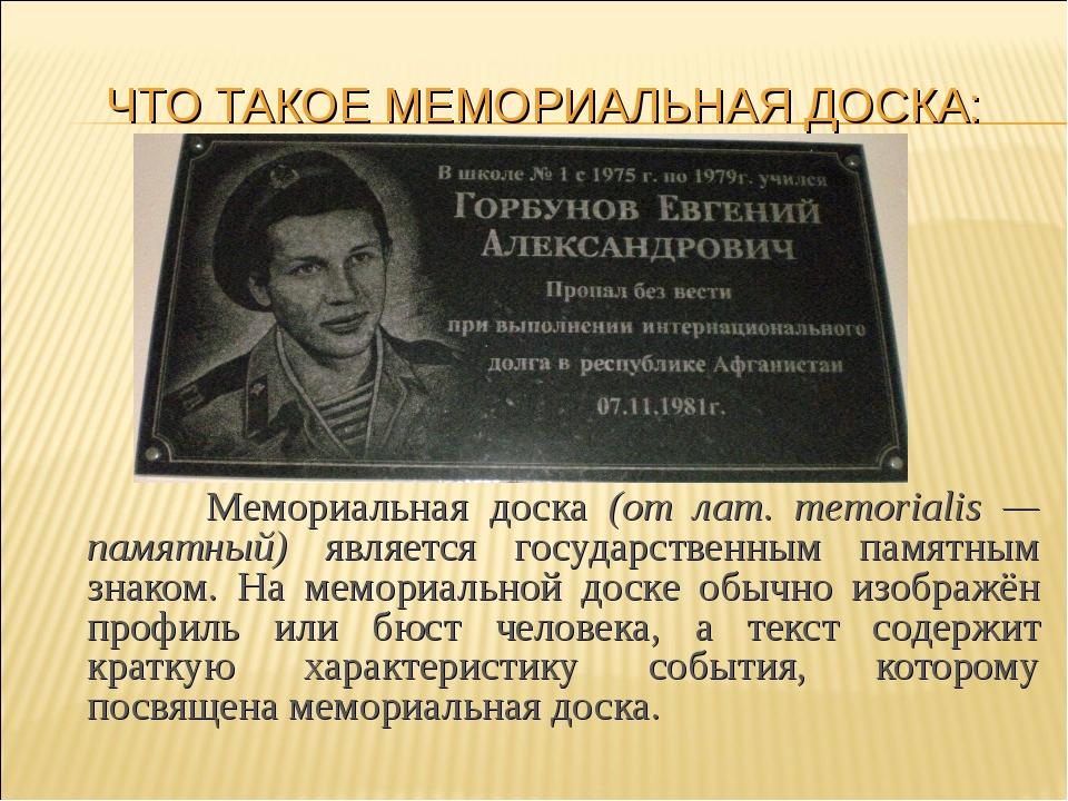ЧТО ТАКОЕ МЕМОРИАЛЬНАЯ ДОСКА:  Мемориальная доска (от лат. memorialis — пам...