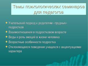 Темы психологических семинаров для педагогов Учительский подход к родителям «