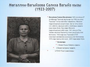 Вагыйзова Салиха Вагыйзовна 1923 нче елның 27 октябренда Ташлыяр авылында туа