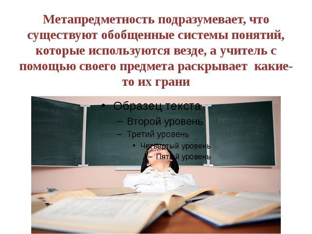 Метапредметность подразумевает, что существуют обобщенные системы понятий, ко...