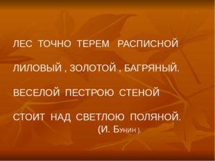 ЛЕС ТОЧНО ТЕРЕМ РАСПИСНОЙ ЛИЛОВЫЙ , ЗОЛОТОЙ , БАГРЯНЫЙ. ВЕСЕЛОЙ ПЕСТРОЮ СТЕНО