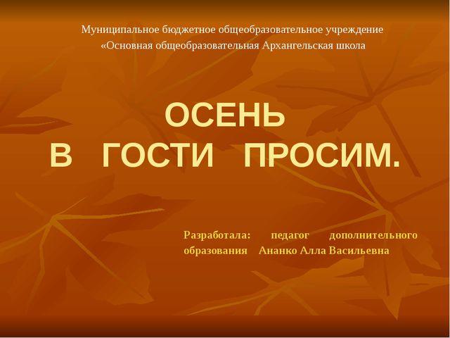 ОСЕНЬ В ГОСТИ ПРОСИМ. Разработала: педагог дополнительного образования Ананко...