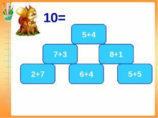 10= 5+5 6+4 7+3 2+7 5+4 8+1