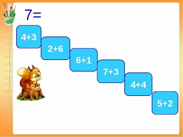 7= 4+3 5+2 6+1 2+6 7+3 4+4